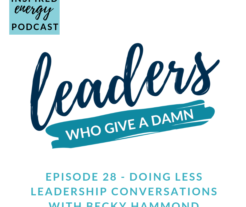 Episode 28 – Leaders Who Give a Damn – Doing less