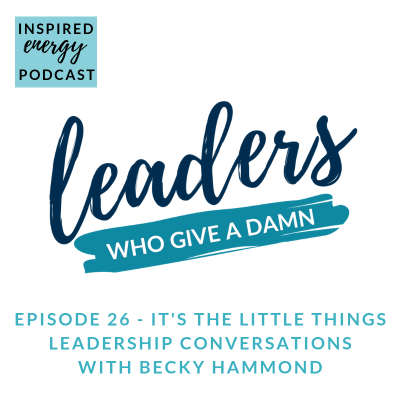 Episode 26 – Leaders Who Give a Damn – It's the little things